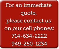 For an immediate quote, please contact us on our cell phones: 714-634-2222 949-250-1234